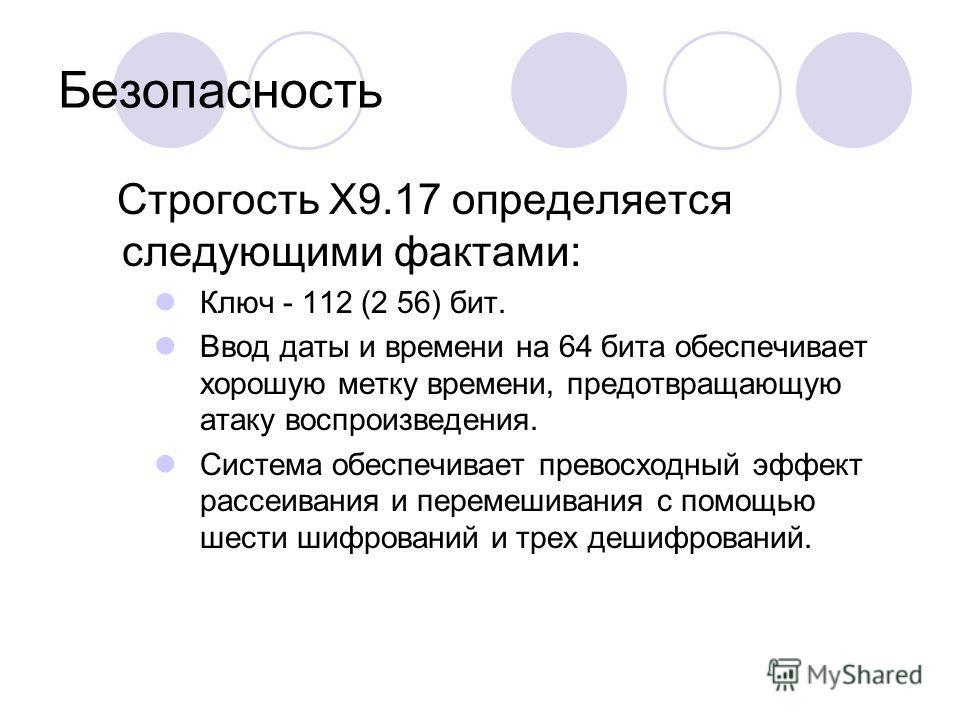 Безопасность Строгость X9.17 определяется следующими фактами: Ключ - 112 (2 56) бит. Ввод даты и времени на 64 бита обеспечивает хорошую метку времени, предотвращающую атаку воспроизведения. Система обеспечивает превосходный эффект рассеивания и пере