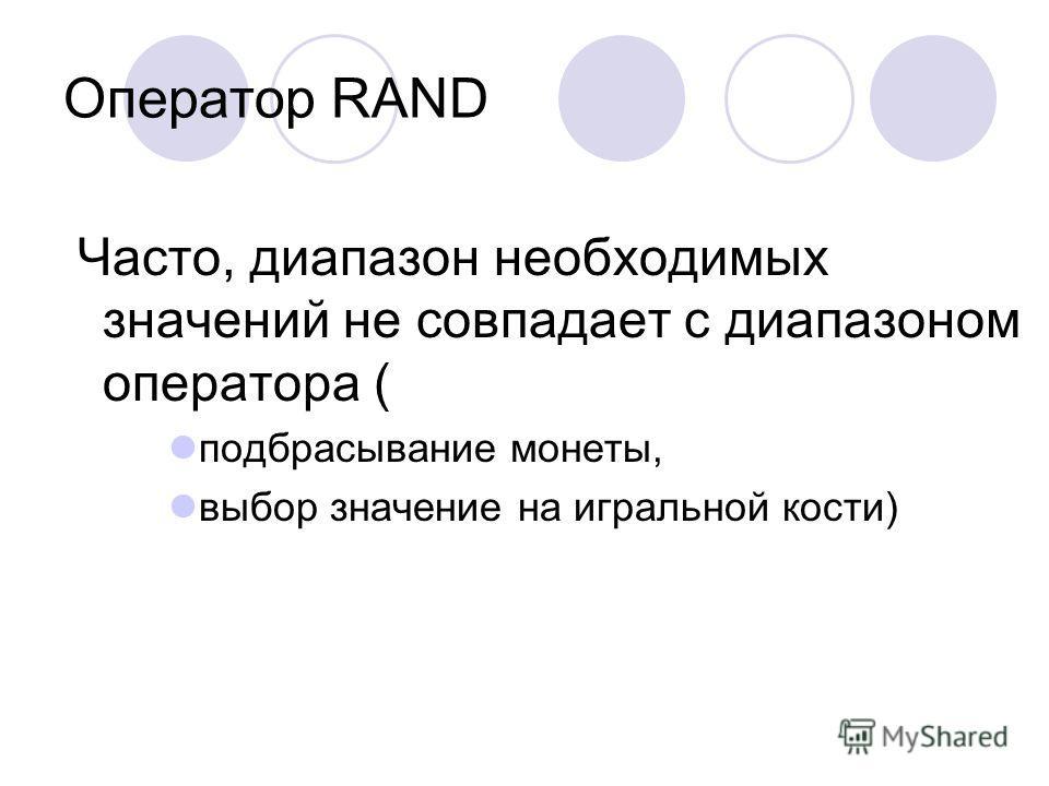 Оператор RAND Часто, диапазон необходимых значений не совпадает с диапазоном оператора ( подбрасывание монеты, выбор значение на игральной кости)