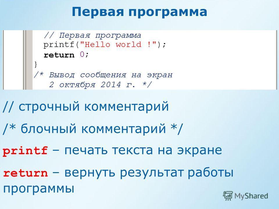 Первая программа // строчный комментарий /* блочный комментарий */ printf – печать текста на экране return – вернуть результат работы программы