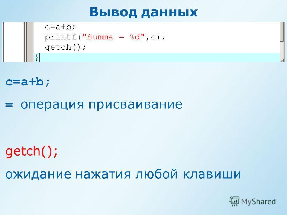 Вывод данных c=a+b; = операция присваивание getch(); ожидание нажатия любой клавиши