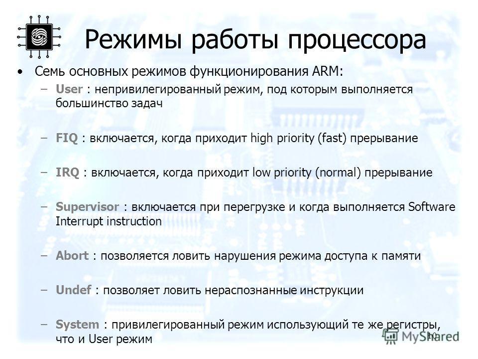 10 Режимы работы процессора Семь основных режимов функционирования ARM: –User : непривилегированный режим, под которым выполняется большинство задач –FIQ : включается, когда приходит high priority (fast) прерывание –IRQ : включается, когда приходит l