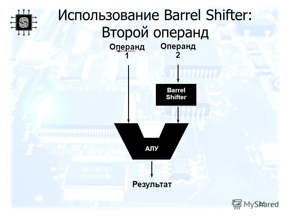 25 Результат Операнд 1 Barrel Shifter Операнд 2 АЛУ Использование Barrel Shifter: Второй операнд