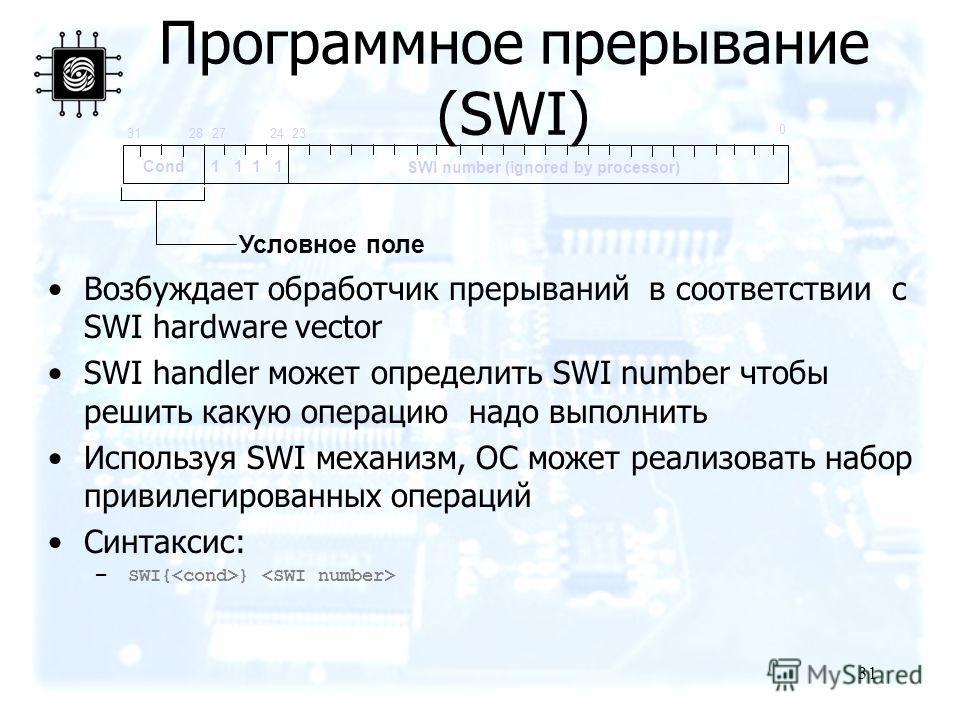 31 Программное прерывание (SWI) Возбуждает обработчик прерываний в соответствии с SWI hardware vector SWI handler может определить SWI number чтобы решить какую операцию надо выполнить Используя SWI механизм, ОС может реализовать набор привилегирован