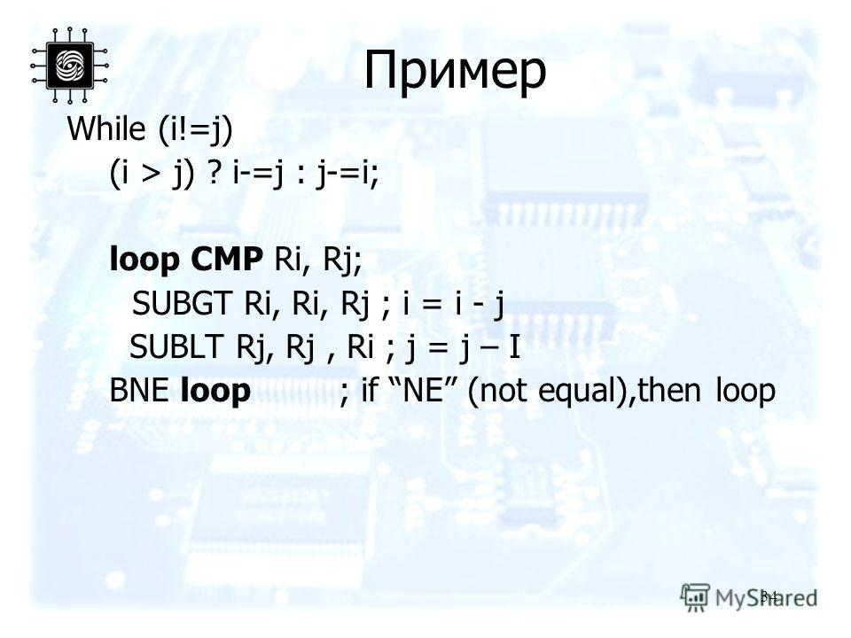34 Пример While (i!=j) (i > j) ? i-=j : j-=i; loop CMP Ri, Rj; SUBGT Ri, Ri, Rj ; i = i - j SUBLT Rj, Rj, Ri ; j = j – I BNE loop ; if NE (not equal),then loop