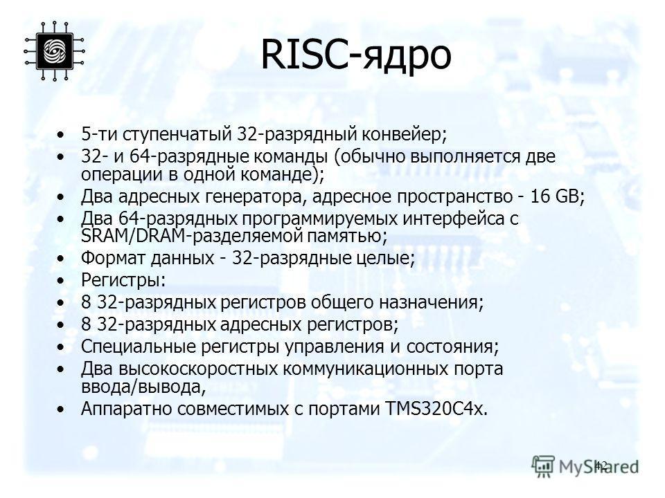 42 RISC-ядро 5-ти ступенчатый 32-разрядный конвейер; 32- и 64-разрядные команды (обычно выполняется две операции в одной команде); Два адресных генератора, адресное пространство - 16 GB; Два 64-разрядных программируемых интерфейса с SRAM/DRAM-разделя
