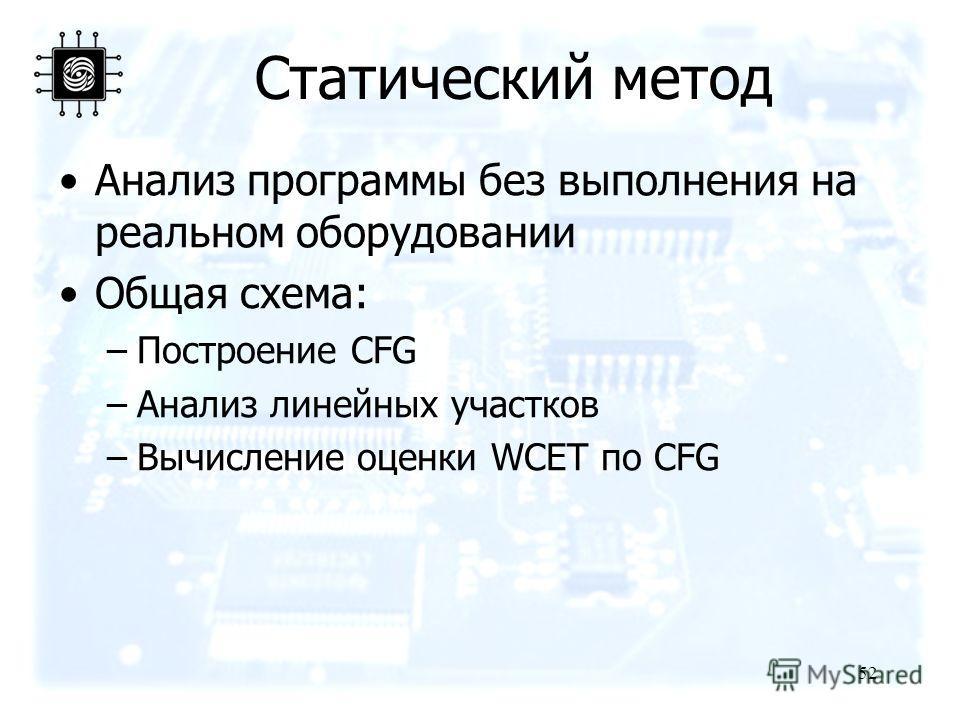 52 Анализ программы без выполнения на реальном оборудовании Общая схема: –Построение CFG –Анализ линейных участков –Вычисление оценки WCET по CFG Статический метод