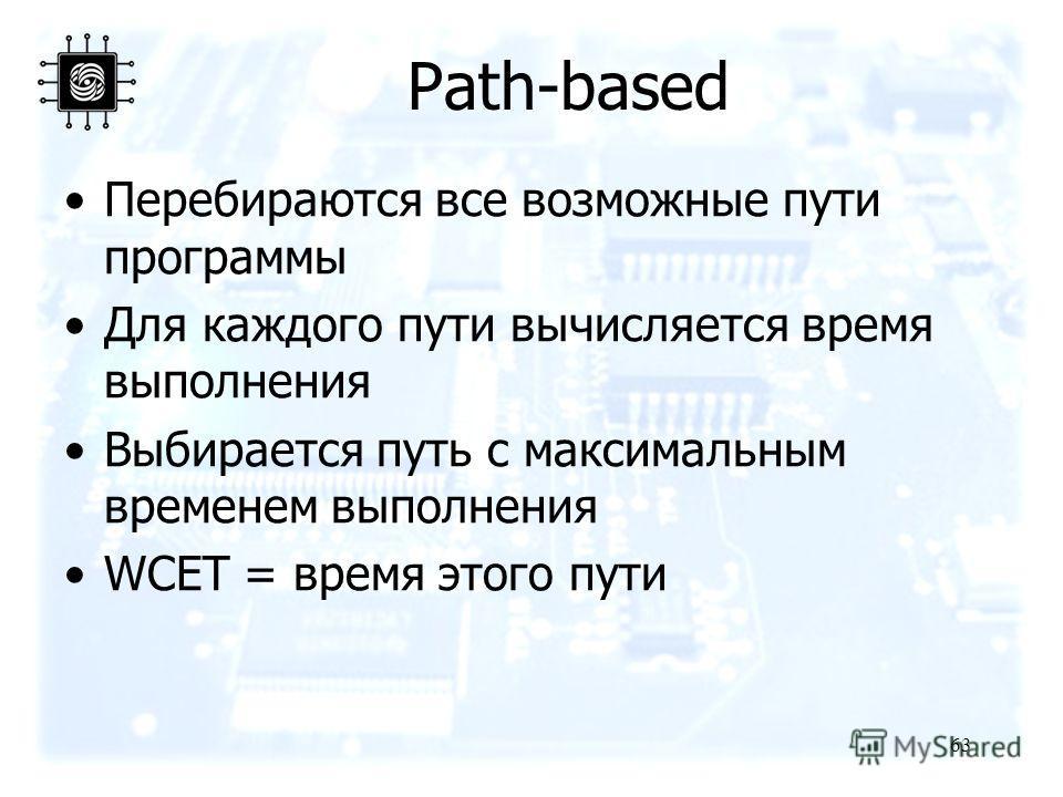 63 Перебираются все возможные пути программы Для каждого пути вычисляется время выполнения Выбирается путь с максимальным временем выполнения WCET = время этого пути Path-based
