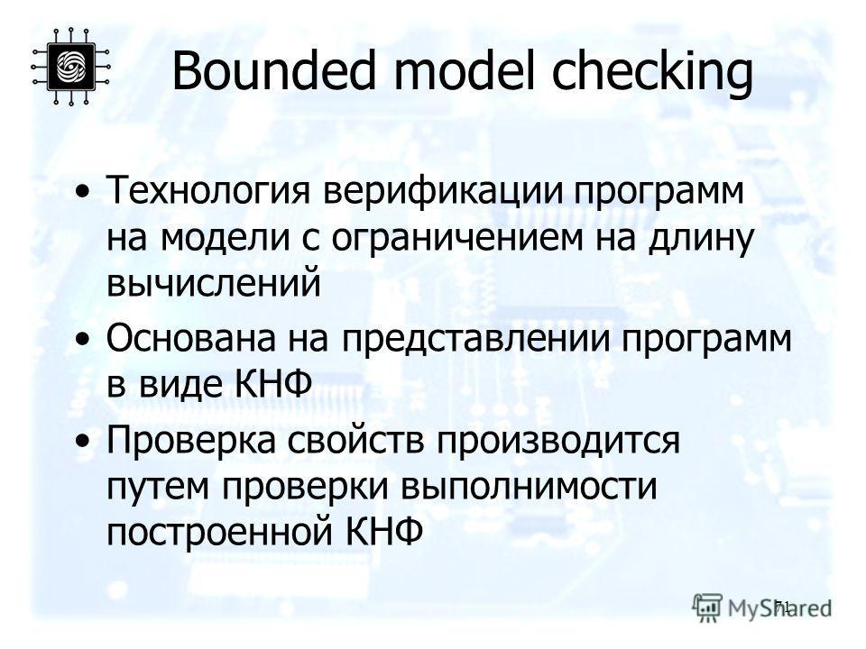 71 Bounded model checking Технология верификации программ на модели с ограничением на длину вычислений Основана на представлении программ в виде КНФ Проверка свойств производится путем проверки выполнимости построенной КНФ