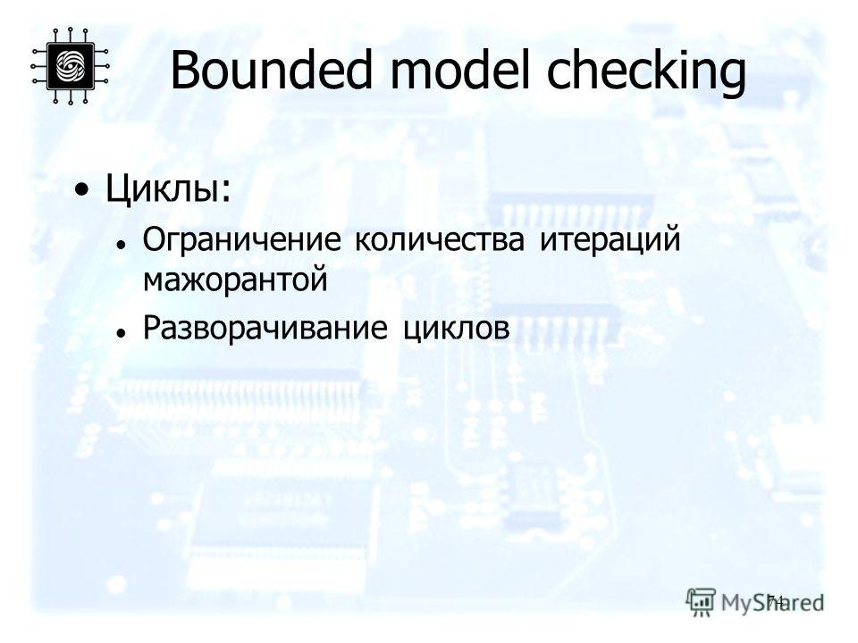 74 Bounded model checking Циклы: Ограничение количества итераций мажорантой Разворачивание циклов