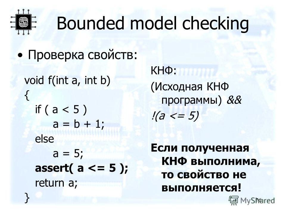 76 Bounded model checking Проверка свойств: void f(int a, int b) { if ( a < 5 ) a = b + 1; else a = 5; assert( a