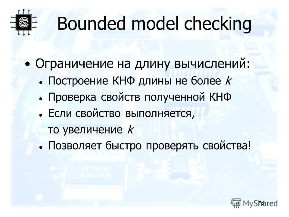 78 Bounded model checking Ограничение на длину вычислений: Построение КНФ длины не более k Проверка свойств полученной КНФ Если свойство выполняется, то увеличение k Позволяет быстро проверять свойства!