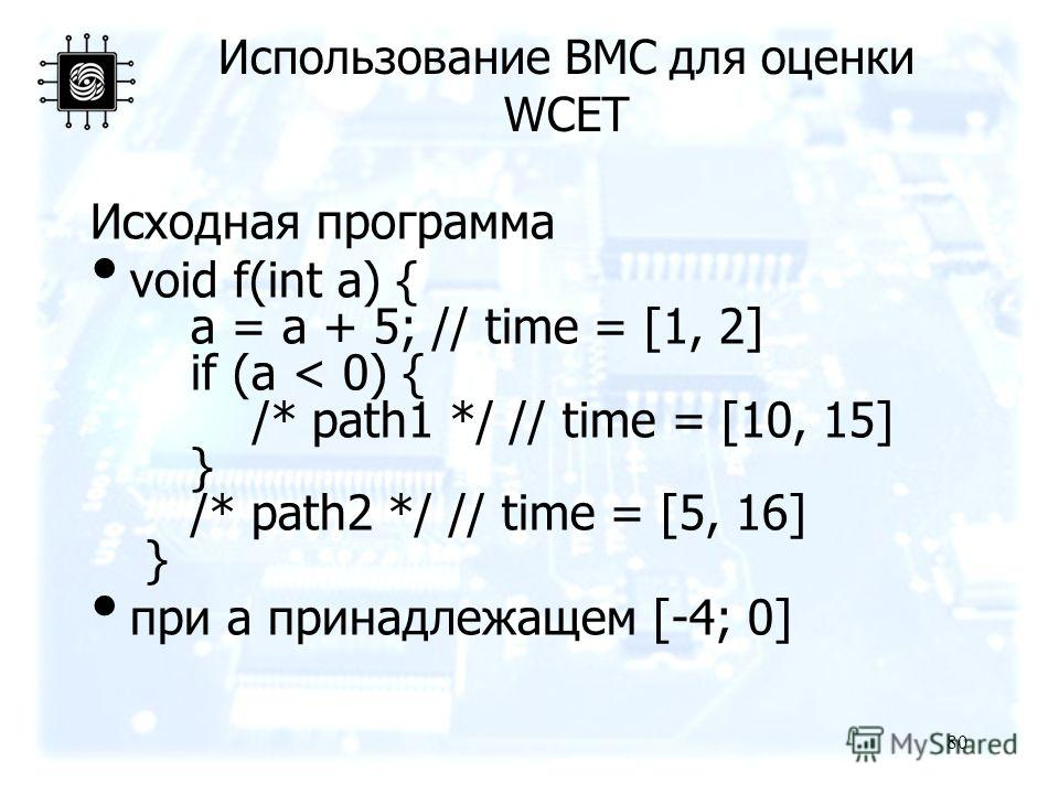80 Использование BMC для оценки WCET Исходная программа void f(int a) { a = a + 5; // time = [1, 2] if (a < 0) { /* path1 */ // time = [10, 15] } /* path2 */ // time = [5, 16] } при a принадлежащем [-4; 0]