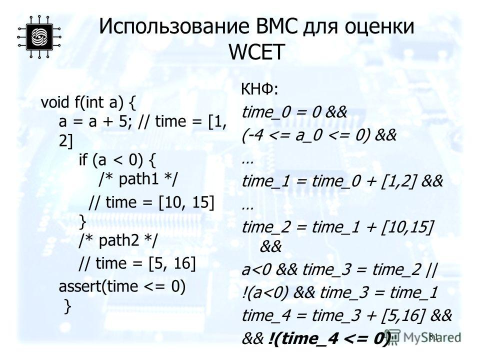 81 Использование BMC для оценки WCET void f(int a) { a = a + 5; // time = [1, 2] if (a < 0) { /* path1 */ // time = [10, 15] } /* path2 */ // time = [5, 16] assert(time