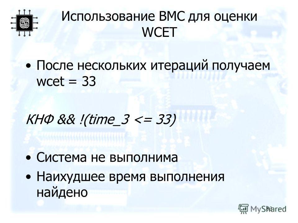 83 Использование BMC для оценки WCET После нескольких итераций получаем wcet = 33 КНФ && !(time_3