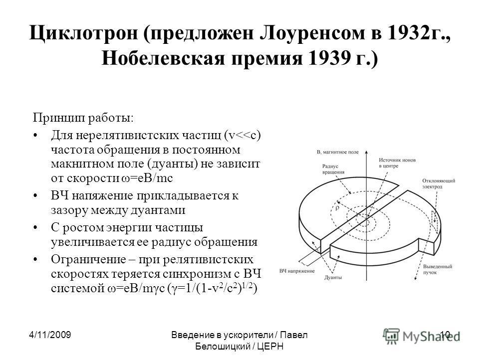 4/11/2009Введение в ускорители / Павел Белошицкий / ЦЕРН 10 Циклотрон (предложен Лоуренсом в 1932 г., Нобелевская премия 1939 г.) Принцип работы: Для нерелятивистских частиц (v