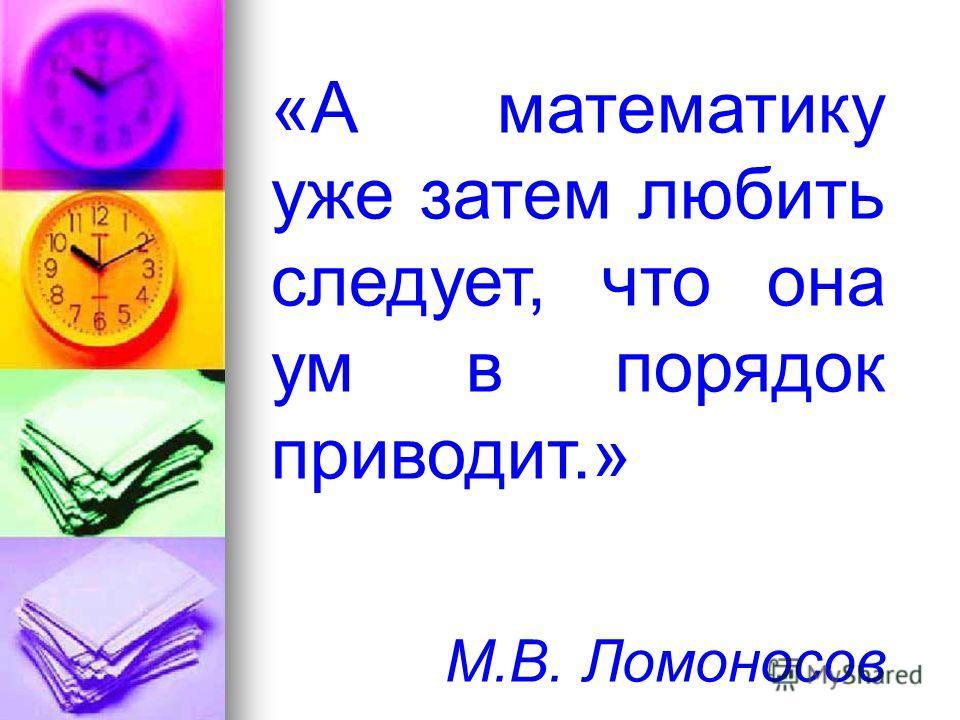 «А математику уже затем любить следует, что она ум в порядок приводит.» М.В. Ломоносов
