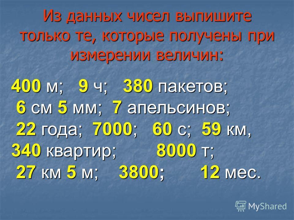 Из данных чисел выпишите только те, которые получены при измерении величин: 400 м; 9 ч; 380 пакетов; 6 см 5 мм; 7 апельсинов; 6 см 5 мм; 7 апельсинов; 22 года; 7000; 60 с; 59 км, 340 квартир; 8000 т; 22 года; 7000; 60 с; 59 км, 340 квартир; 8000 т; 2