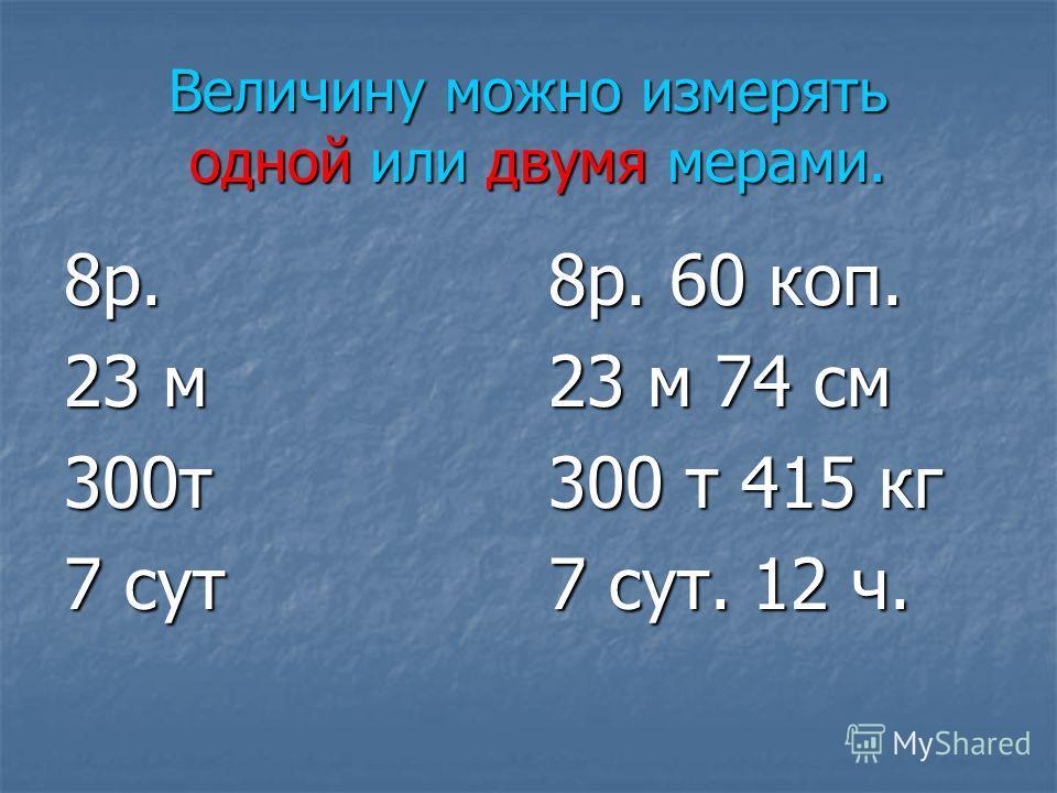 Величину можно измерять одной или двумя мерами. 8 р. 23 м 300 т 7 сут 8 р. 60 коп. 23 м 74 см 300 т 415 кг 7 сут. 12 ч.