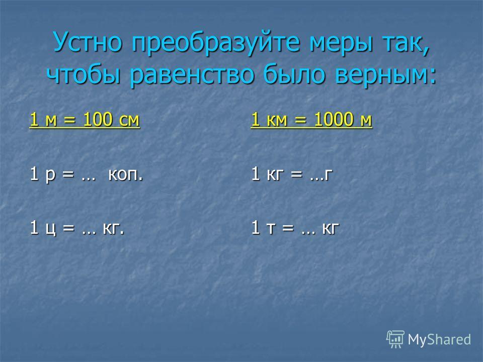 Устно преобразуйте меры так, чтобы равенство было верным: 1 м = 100 см 1 р = … коп. 1 ц = … кг. 1 км = 1000 м 1 кг = …г 1 т = … кг