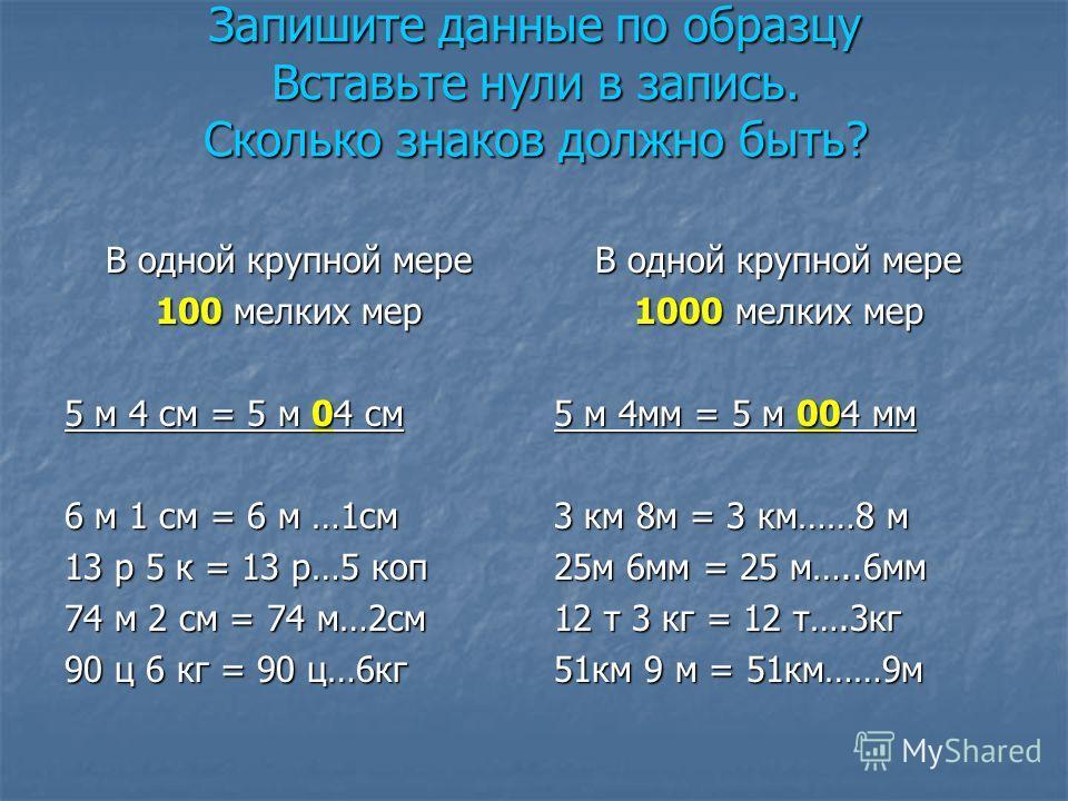 Запишите данные по образцу Вставьте нули в запись. Сколько знаков должно быть? В одной крупной мере 100 мелких мер 5 м 4 см = 5 м 04 см 6 м 1 см = 6 м …1 см 13 р 5 к = 13 р…5 коп 74 м 2 см = 74 м…2 см 90 ц 6 кг = 90 ц…6 кг В одной крупной мере 1000 м