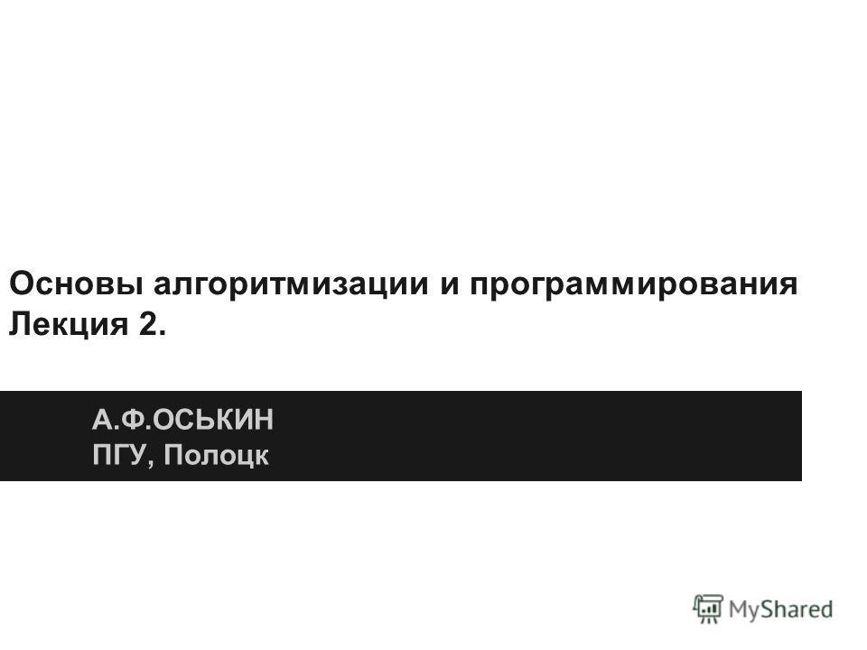 Основы алгоритмизации и программирования Лекция 2. А.Ф.ОСЬКИН ПГУ, Полоцк