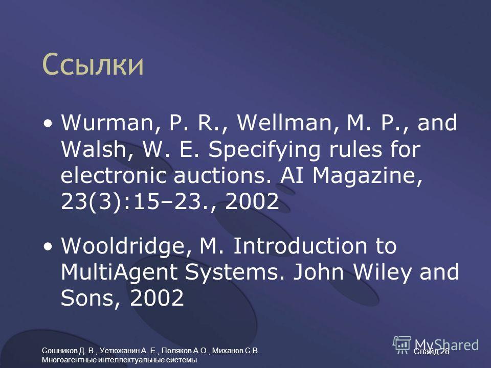 Сошников Д. В., Устюжанин А. Е., Поляков А.О., Миханов С.В. Многоагентные интеллектуальные системы Слайд 28 Ссылки Wurman, P. R., Wellman, M. P., and Walsh, W. E. Specifying rules for electronic auctions. AI Magazine, 23(3):15–23., 2002 Wooldridge, M