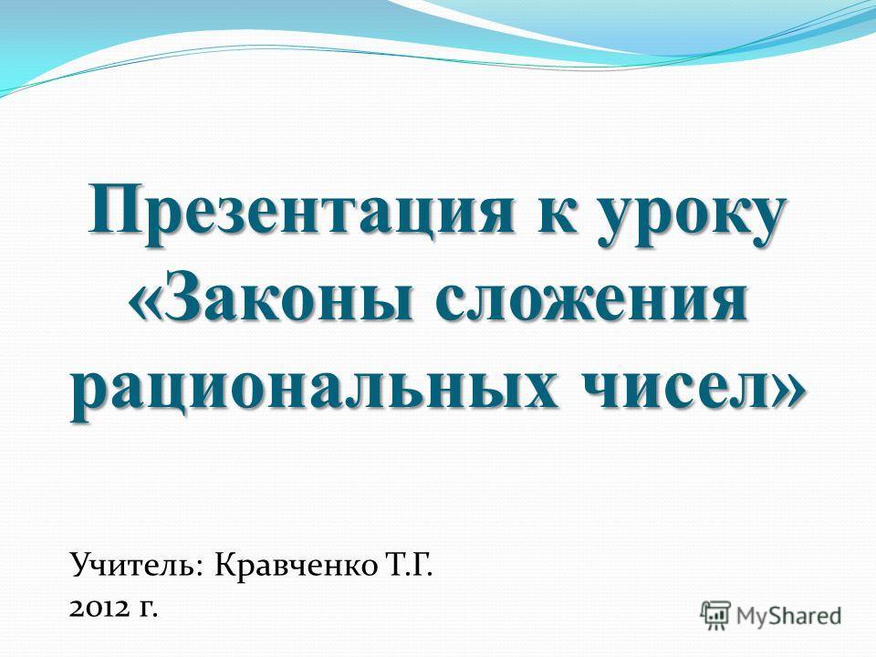 Презентация к уроку «Законы сложения рациональных чисел» Учитель: Кравченко Т.Г. 2012 г.