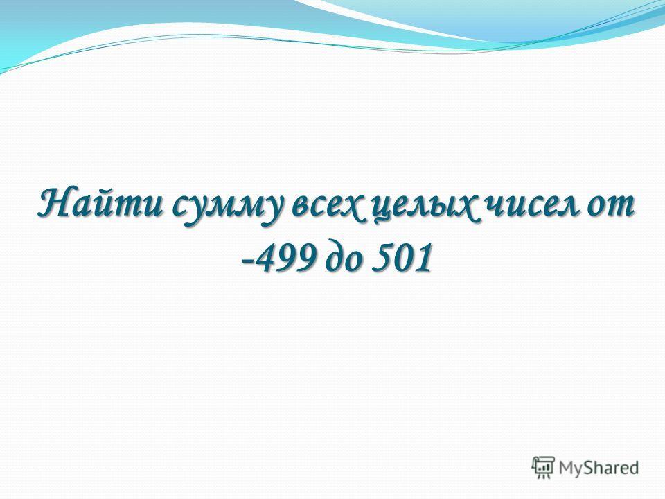 Найти сумму всех целых чисел от -499 до 501