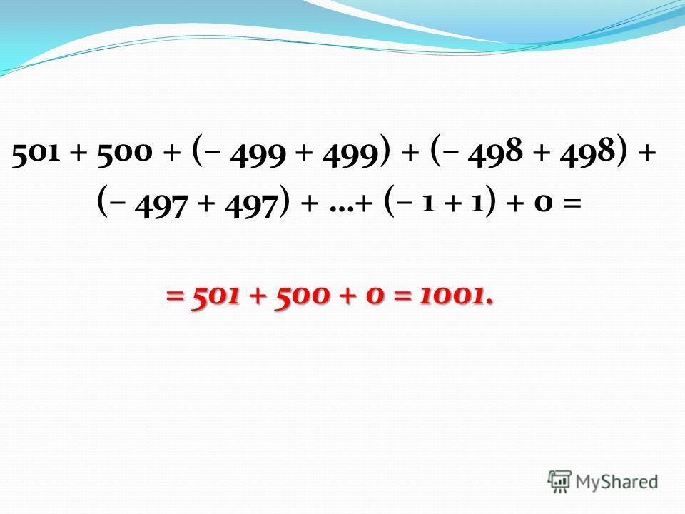 501 + 500 + (– 499 + 499) + (– 498 + 498) + (– 497 + 497) + …+ (– 1 + 1) + 0 = = 501 + 500 + 0 = 1001.