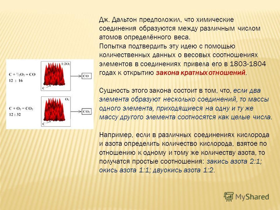 Дж. Дальтон предположил, что химические соединения образуются между различным числом атомов определённого веса. Попытка подтвердить эту идею с помощью количественных данных о весовых соотношениях элементов в соединениях привела его в 1803-1804 годах