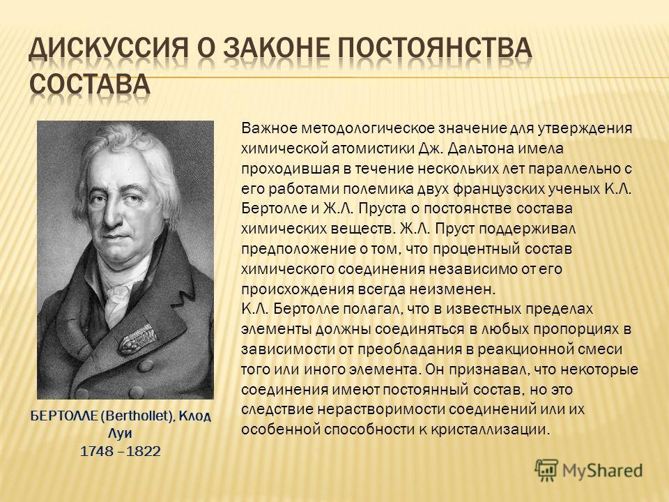Важное методологическое значение для утверждения химической атомистики Дж. Дальтона имела проходившая в течение нескольких лет параллельно с его работами полемика двух французских ученых К.Л. Бертолле и Ж.Л. Пруста о постоянстве состава химических ве