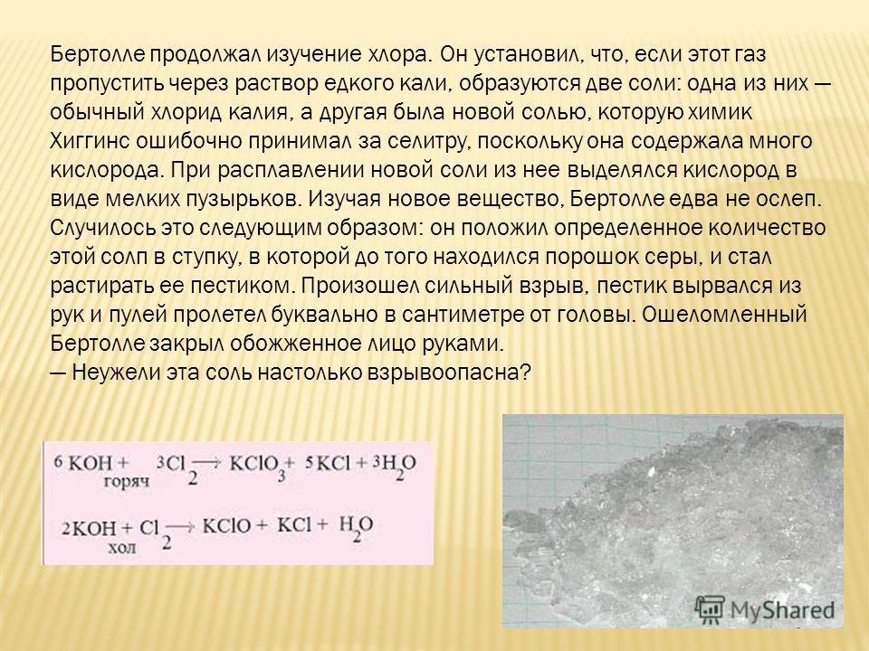 Бертолле продолжал изучение хлора. Он установил, что, если этот газ пропустить через раствор едкого кали, образуются две соли: одна из них обычный хлорид калия, а другая была новой солью, которую химик Хиггинс ошибочно принимал за селитру, поскольку