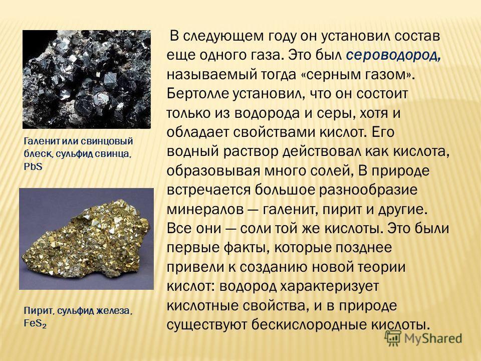 В следующем году он установил состав еще одного газа. Это был сероводород, называемый тогда «серным газом». Бертолле установил, что он состоит только из водорода и серы, хотя и обладает свойствами кислот. Его водный раствор действовал как кислота, об