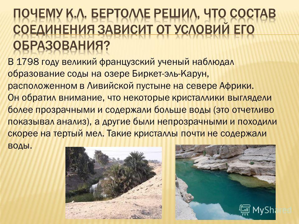 В 1798 году великий французский ученый наблюдал образование соды на озере Биркет-эль-Карун, расположенном в Ливийской пустыне на севере Африки. Он обратил внимание, что некоторые кристаллики выглядели более прозрачными и содержали больше воды (это от