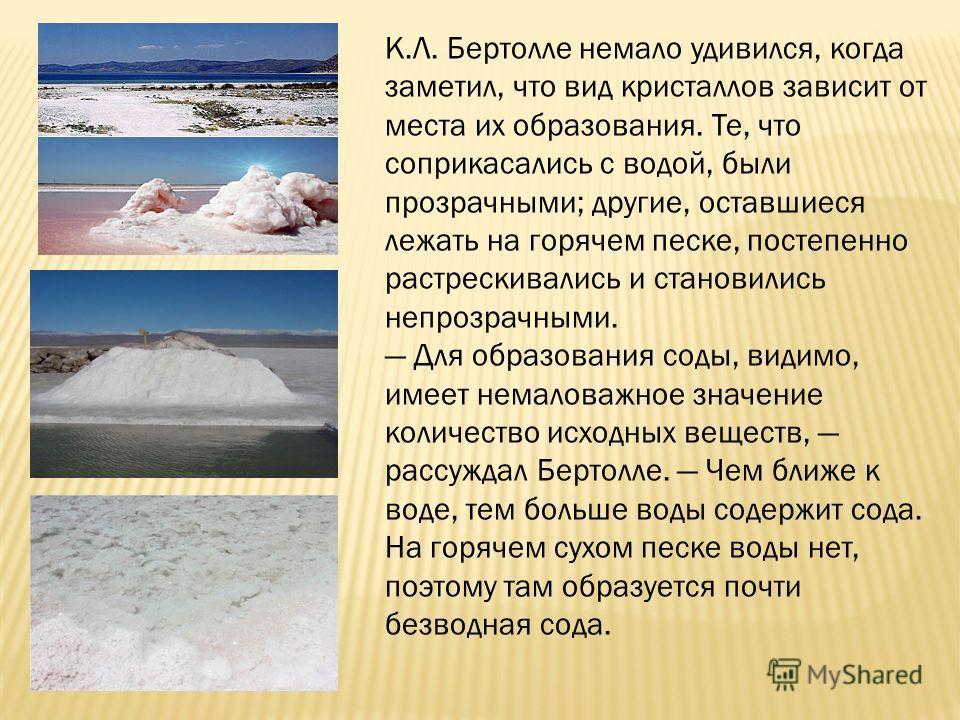 К.Л. Бертолле немало удивился, когда заметил, что вид кристаллов зависит от места их образования. Те, что соприкасались с водой, были прозрачными; другие, оставшиеся лежать на горячем песке, постепенно растрескивались и становились непрозрачными. Для