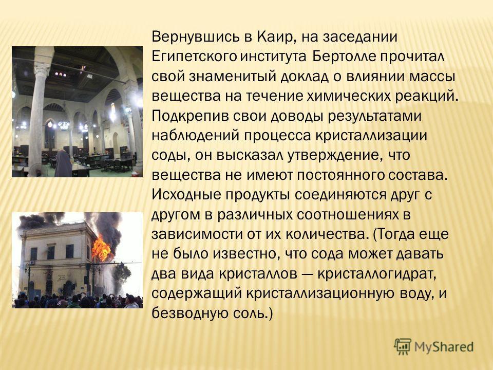 Вернувшись в Каир, на заседании Египетского института Бертолле прочитал свой знаменитый доклад о влиянии массы вещества на течение химических реакций. Подкрепив свои доводы результатами наблюдений процесса кристаллизации соды, он высказал утверждение
