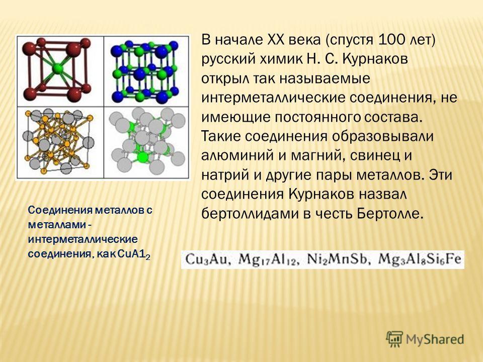 В начале XX века (спустя 100 лет) русский химик Н. С. Курнаков открыл так называемые интерметаллические соединения, не имеющие постоянного состава. Такие соединения образовывали алюминий и магний, свинец и натрий и другие пары металлов. Эти соединени