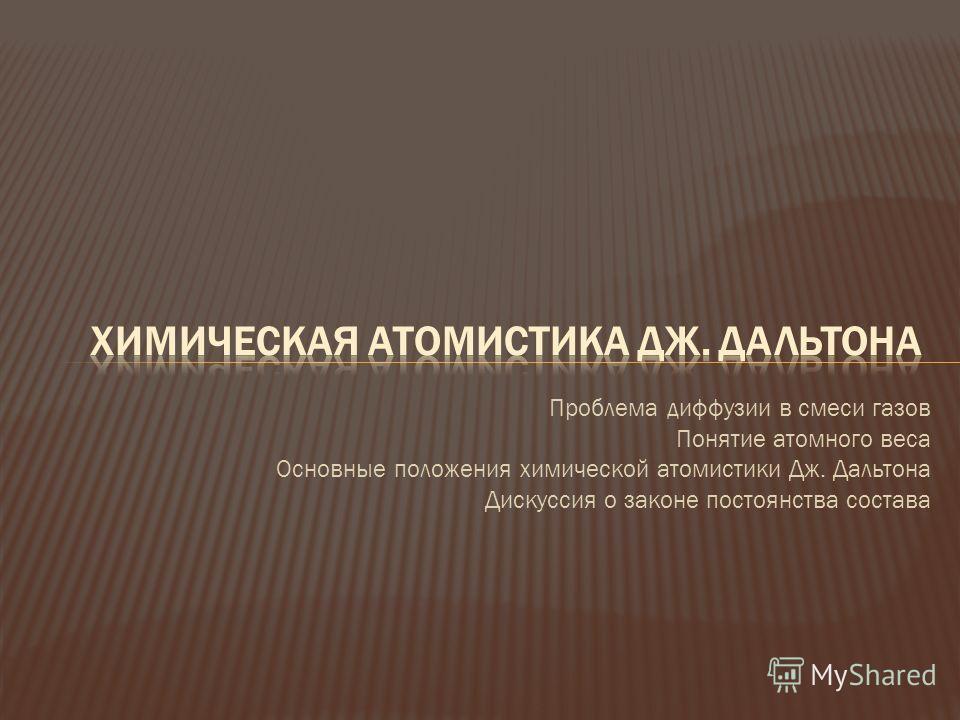 Проблема диффузии в смеси газов Понятие атомного веса Основные положения химической атомистики Дж. Дальтона Дискуссия о законе постоянства состава