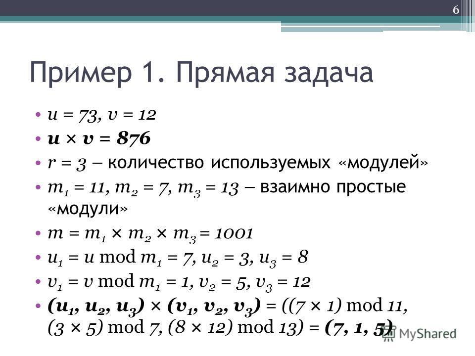 Пример 1. Прямая задача u = 73, v = 12 u × v = 876 r = 3 – количество используемых «модулей» m 1 = 11, m 2 = 7, m 3 = 13 – взаимно простые «модули» m = m 1 × m 2 × m 3 = 1001 u 1 = u mod m 1 = 7, u 2 = 3, u 3 = 8 v 1 = v mod m 1 = 1, v 2 = 5, v 3 = 1