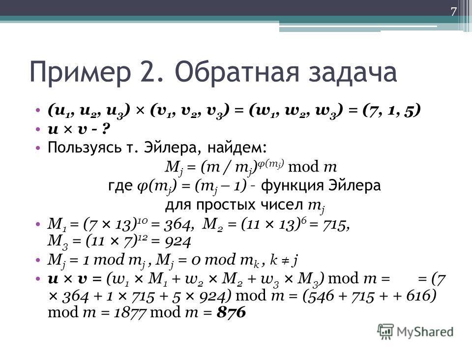 Пример 2. Обратная задача (u 1, u 2, u 3 ) × (v 1, v 2, v 3 ) = (w 1, w 2, w 3 ) = (7, 1, 5) u × v - ? Пользуясь т. Эйлера, найдем: M j = (m / m j ) φ(m j ) mod m где φ(m j ) = (m j – 1) – функция Эйлера для простых чисел m j M 1 = (7 × 13) 10 = 364,