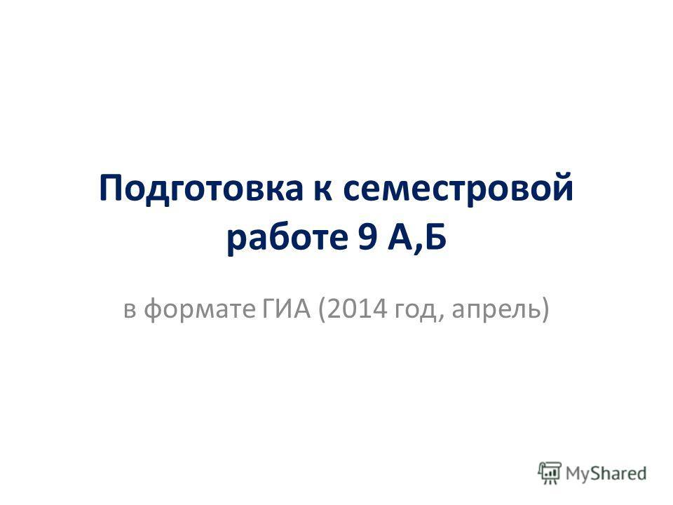 Подготовка к семестровой работе 9 А,Б в формате ГИА (2014 год, апрель)