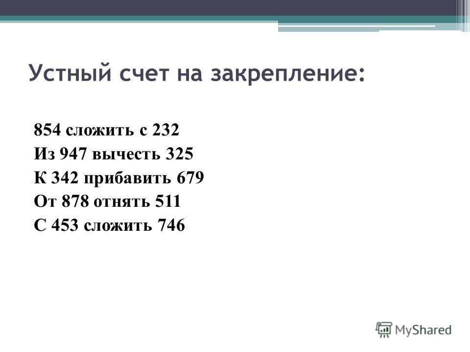 Устный счет на закрепление: 854 сложить с 232 Из 947 вычесть 325 К 342 прибавить 679 От 878 отнять 511 С 453 сложить 746
