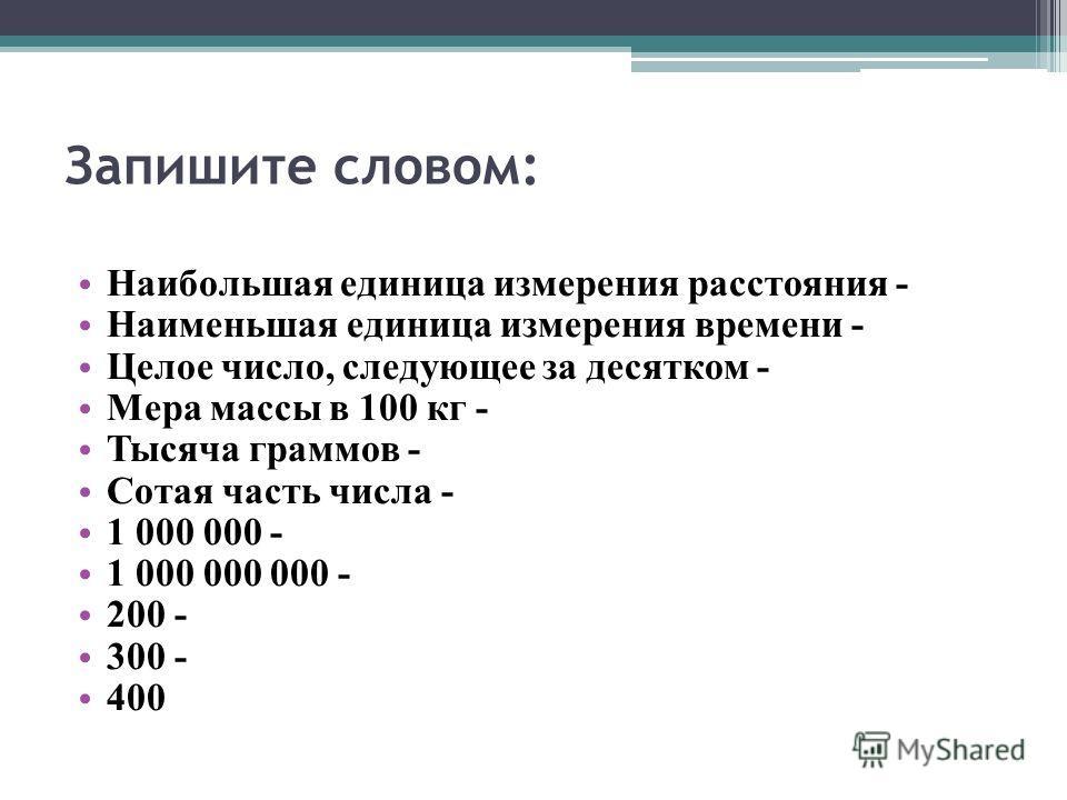 Запишите словом: Наибольшая единица измерения расстояния - Наименьшая единица измерения времени - Целое число, следующее за десятком - Мера массы в 100 кг - Тысяча граммов - Сотая часть числа - 1 000 000 - 1 000 000 000 - 200 - 300 - 400