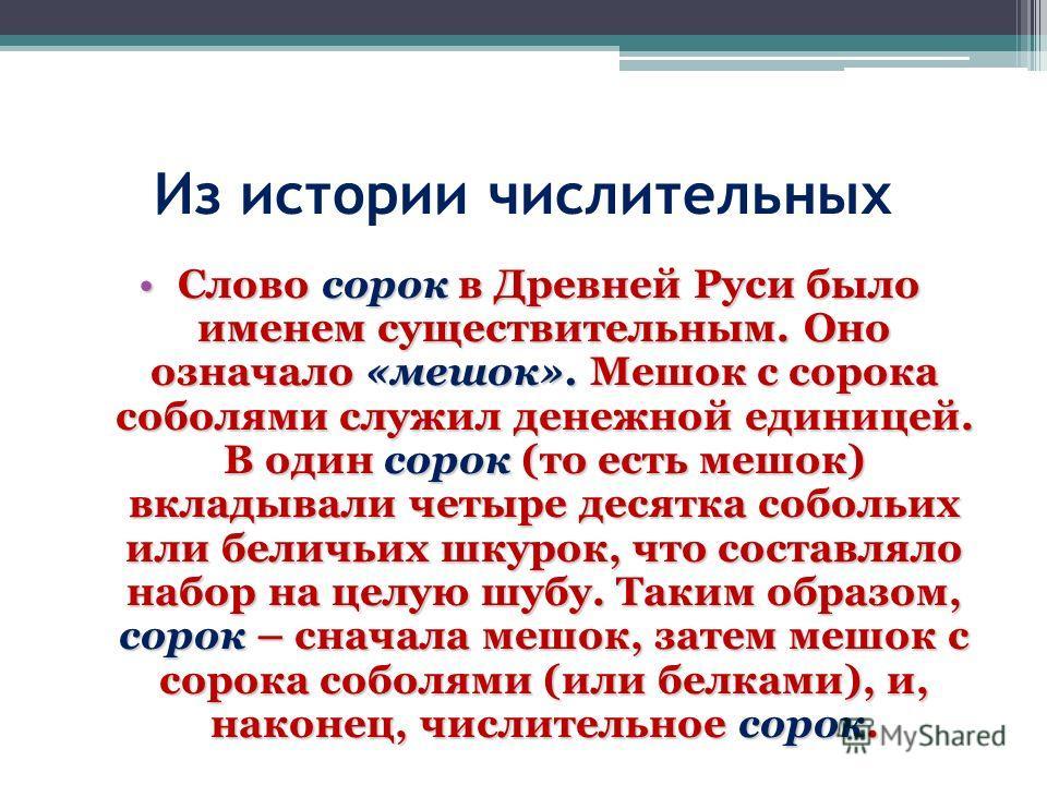 Из истории числительных Слово сорок в Древней Руси было именем существительным. Оно означало «мешок». Мешок с сорока соболями служил денежной единицей. В один сорок (то есть мешок) вкладывали четыре десятка собольих или беличьих шкурок, что составлял