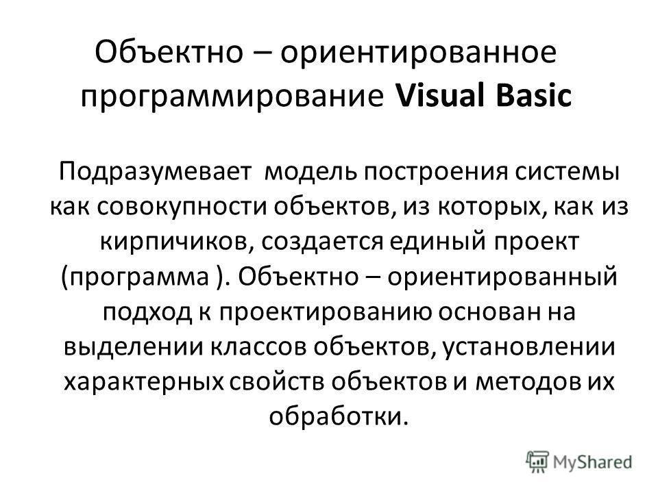 Объектно – ориентированное программирование Visual Вasic Подразумевает модель построения системы как совокупности объектов, из которых, как из кирпичиков, создается единый проект (программа ). Объектно – ориентированный подход к проектированию основа