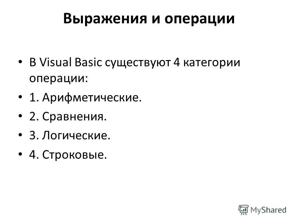 Выражения и операции В Visual Basic существуют 4 категории операции: 1. Арифметические. 2. Сравнения. 3. Логические. 4. Строковые.