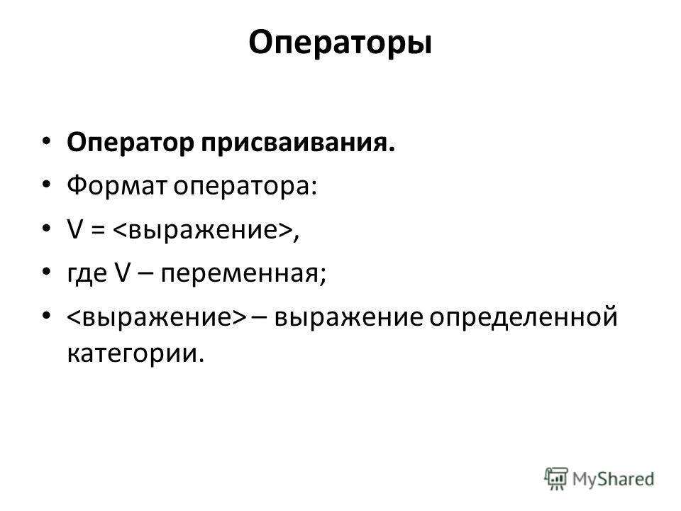 Операторы Оператор присваивания. Формат оператора: V =, где V – переменная; – выражение определенной категории.