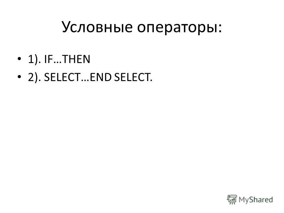 Условные операторы: 1). IF…THEN 2). SELECT…END SELECT.