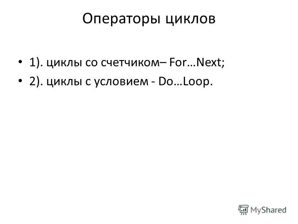 Операторы циклов 1). циклы со счетчиком– For…Next; 2). циклы с условием - Do…Loop.