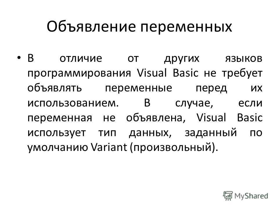 Объявление переменных В отличие от других языков программирования Visual Basic не требует объявлять переменные перед их использованием. В случае, если переменная не объявлена, Visual Basic использует тип данных, заданный по умолчанию Variant (произво